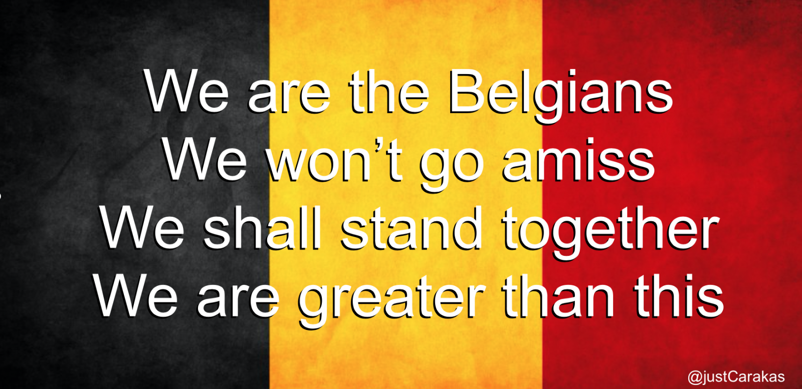 We are the Belgians. We won't go amiss. We shall stand together. We are greater than this.